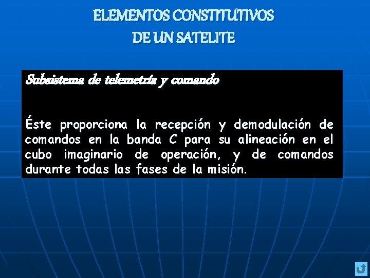 ELEMENTOS CONSTITUTIVOS DE UN SATELITE Subsistema de telemetría y comando Éste proporciona la recepción