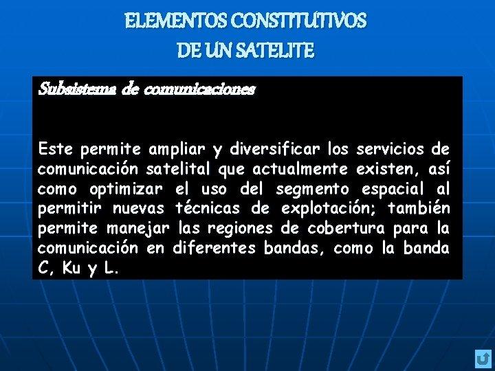 ELEMENTOS CONSTITUTIVOS DE UN SATELITE Subsistema de comunicaciones Este permite ampliar y diversificar los