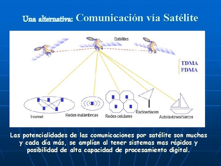 Una alternativa: Comunicación vía Satélite Las potencialidades de las comunicaciones por satélite son muchas