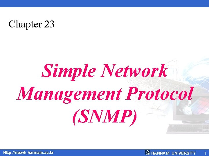 Chapter 23 Simple Network Management Protocol (SNMP) Http: //netwk. hannam. ac. kr HANNAM UNIVERSITY