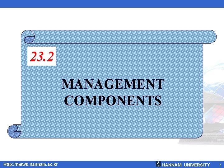 23. 2 MANAGEMENT COMPONENTS Http: //netwk. hannam. ac. kr HANNAM UNIVERSITY 7