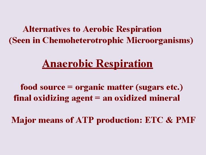Alternatives to Aerobic Respiration (Seen in Chemoheterotrophic Microorganisms) Anaerobic Respiration food source =