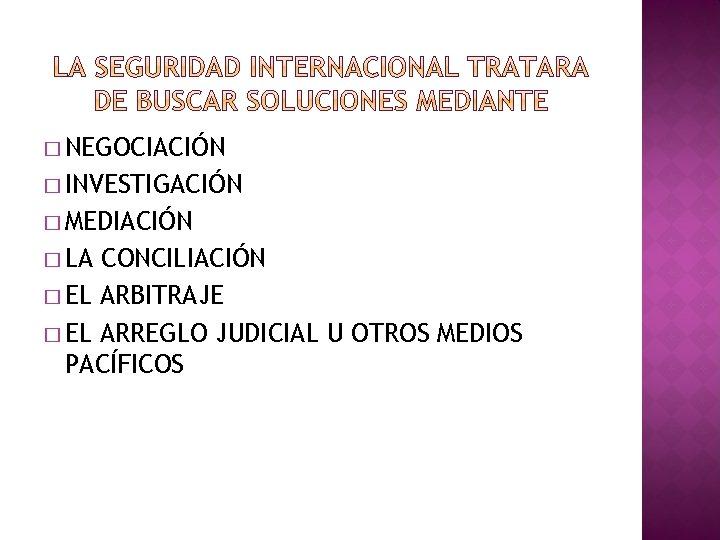 � NEGOCIACIÓN � INVESTIGACIÓN � MEDIACIÓN � LA CONCILIACIÓN � EL ARBITRAJE � EL