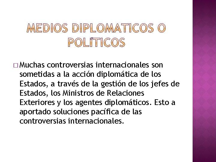 � Muchas controversias internacionales son sometidas a la acción diplomática de los Estados, a