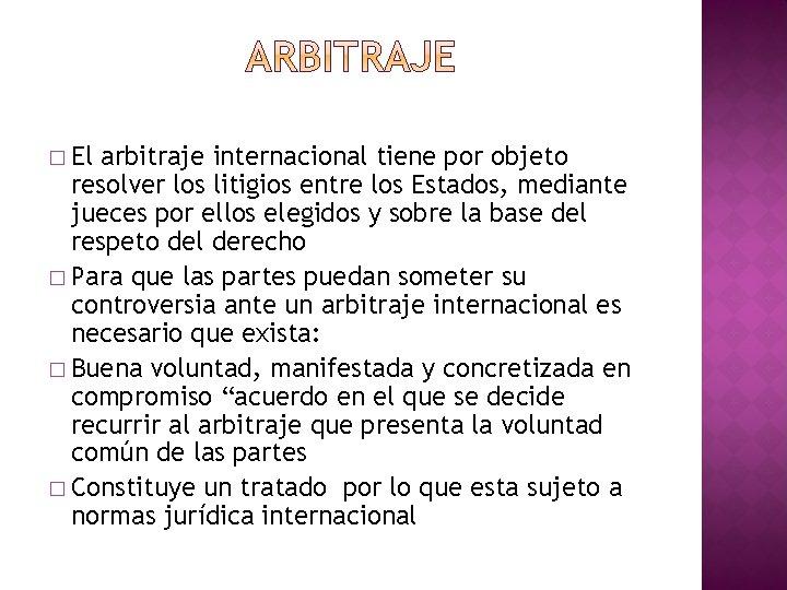 � El arbitraje internacional tiene por objeto resolver los litigios entre los Estados, mediante
