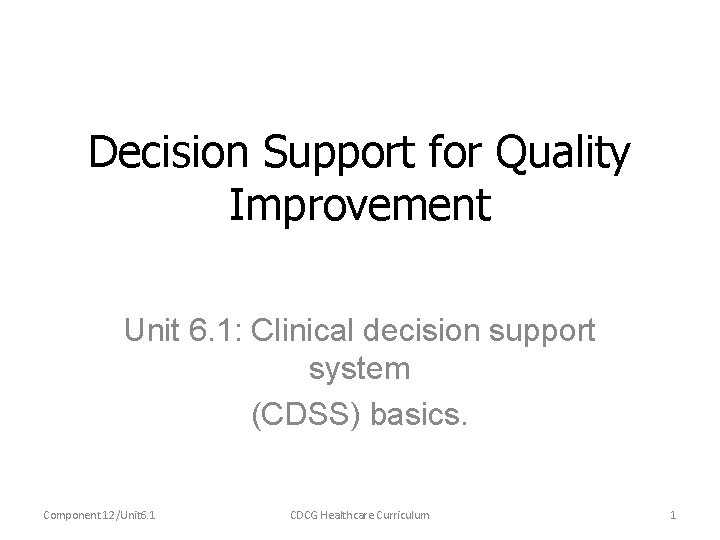 Decision Support for Quality Improvement Unit 6. 1: Clinical decision support system (CDSS) basics.
