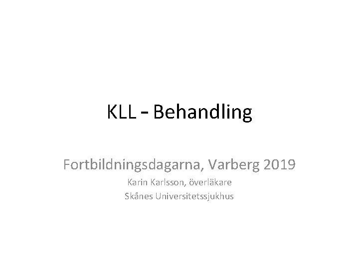 KLL – Behandling Fortbildningsdagarna, Varberg 2019 Karin Karlsson, överläkare Skånes Universitetssjukhus