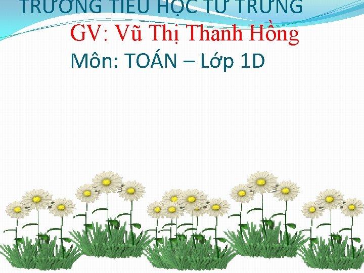 TRƯỜNG TIỂU HỌC TỨ TRƯNG GV: Vũ Thị Thanh Hồng Môn: TOÁN – Lớp