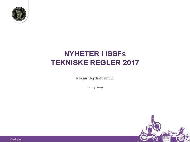 NYHETER I ISSFs TEKNISKE REGLER 2017 Norges Skytterforbund 20. 04. 2017
