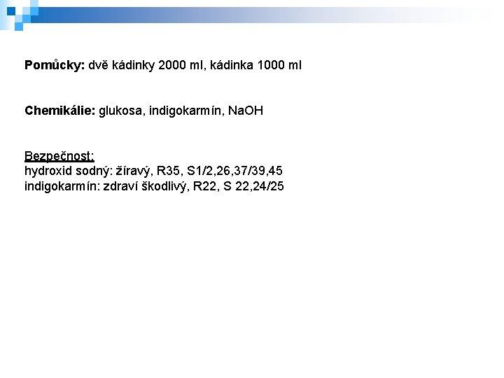 Pomůcky: dvě kádinky 2000 ml, kádinka 1000 ml Chemikálie: glukosa, indigokarmín, Na. OH Bezpečnost: