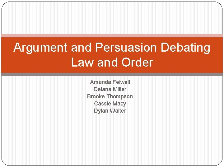 Argument and Persuasion Debating Law and Order Amanda Feiwell Delana Miller Brooke Thompson Cassie