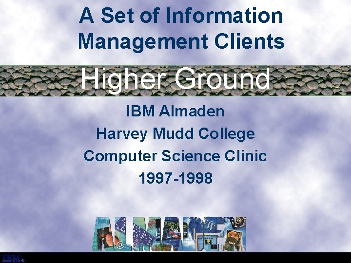 A Set of Information Management Clients Higher Ground IBM Almaden Harvey Mudd College Computer