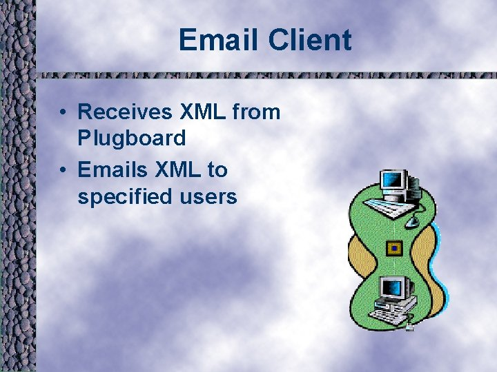 Email Client • Receives XML from Plugboard • Emails XML to specified users