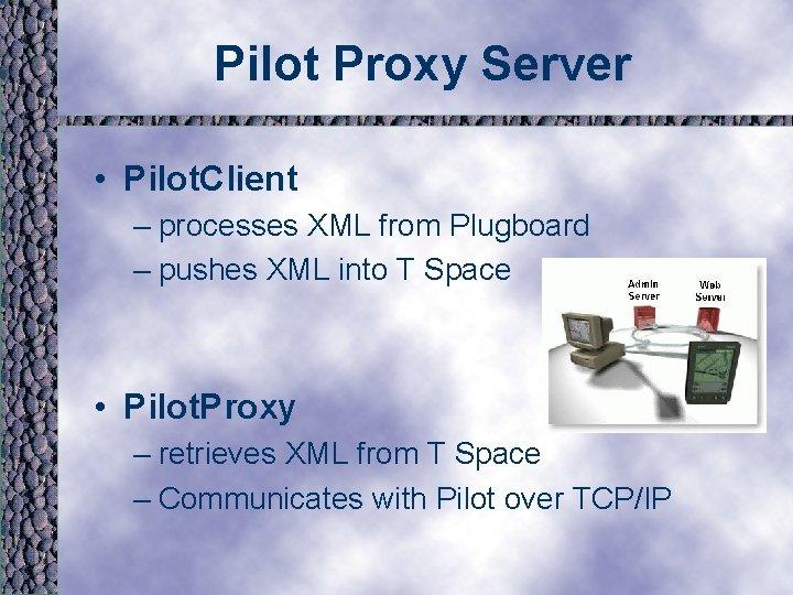 Pilot Proxy Server • Pilot. Client – processes XML from Plugboard – pushes XML