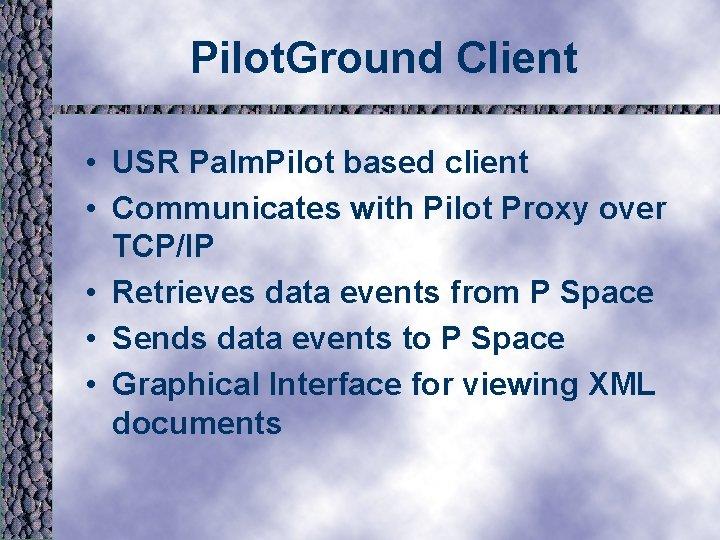 Pilot. Ground Client • USR Palm. Pilot based client • Communicates with Pilot Proxy