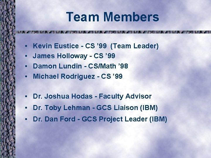 Team Members • • Kevin Eustice - CS ' 99 (Team Leader) James Holloway