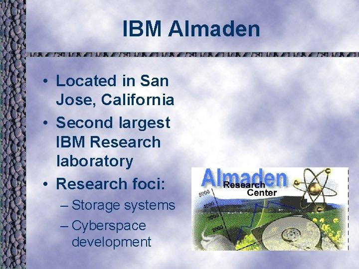 IBM Almaden • Located in San Jose, California • Second largest IBM Research laboratory