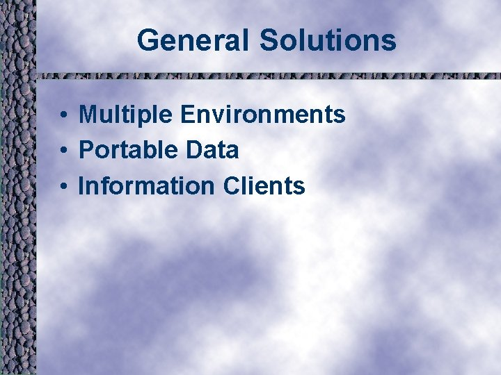 General Solutions • Multiple Environments • Portable Data • Information Clients