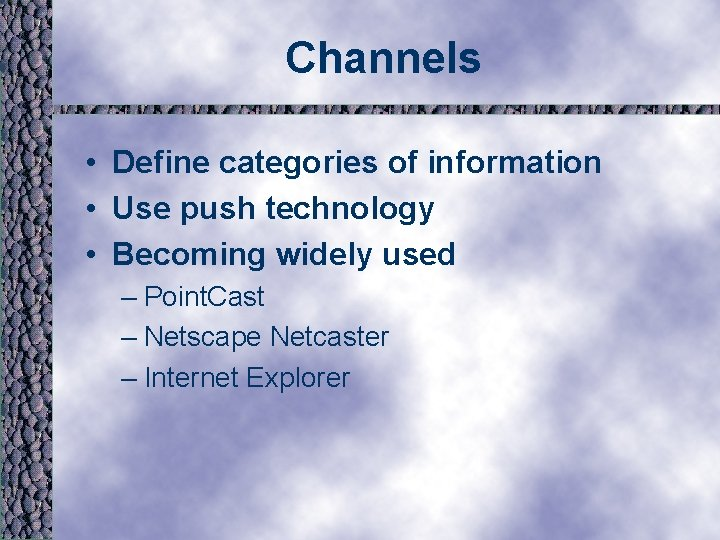 Channels • Define categories of information • Use push technology • Becoming widely used