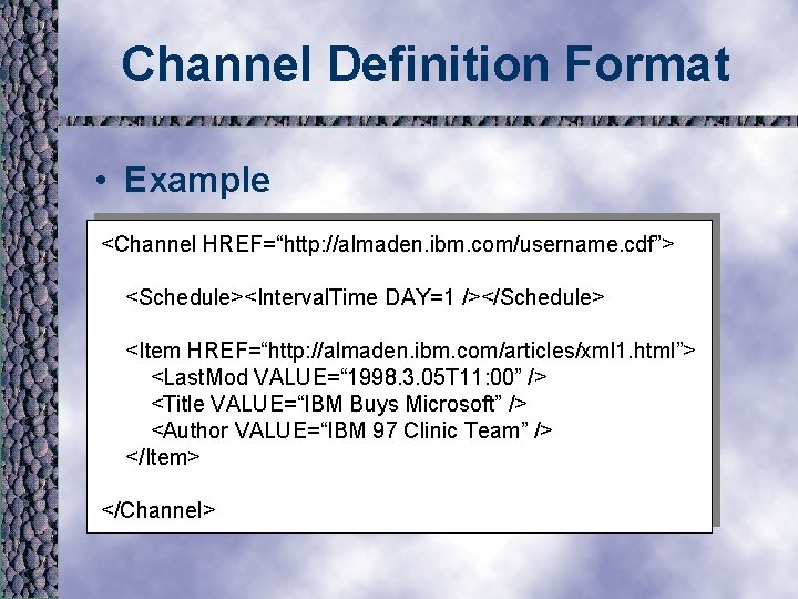 """Channel Definition Format • Example <Channel HREF=""""http: //almaden. ibm. com/username. cdf""""> <Schedule><Interval. Time DAY=1"""