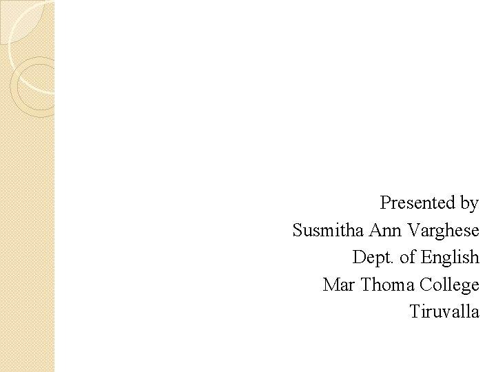 Presented by Susmitha Ann Varghese Dept. of English Mar Thoma College Tiruvalla
