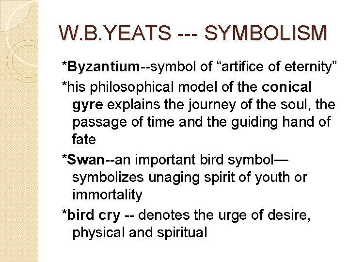 "W. B. YEATS --- SYMBOLISM *Byzantium--symbol of ""artifice of eternity"" *his philosophical model of"