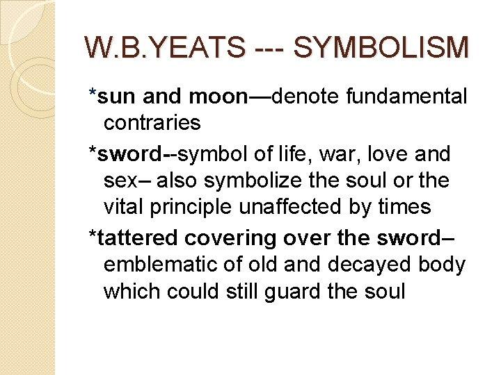 W. B. YEATS --- SYMBOLISM *sun and moon—denote fundamental contraries *sword--symbol of life, war,