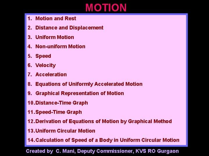 MOTION 1. Motion and Rest 2. Distance and Displacement 3. Uniform Motion 4. Non-uniform
