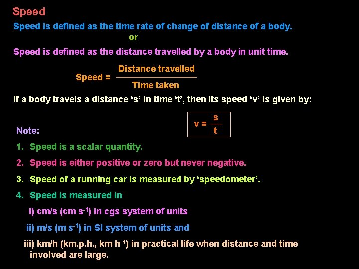 Speed is defined as the time rate of change of distance of a body.