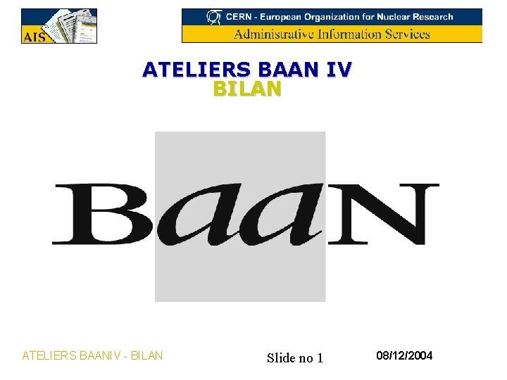 ATELIERS BAAN IV BILAN ATELIERS BAANIV - BILAN Slide no 1 08/12/2004
