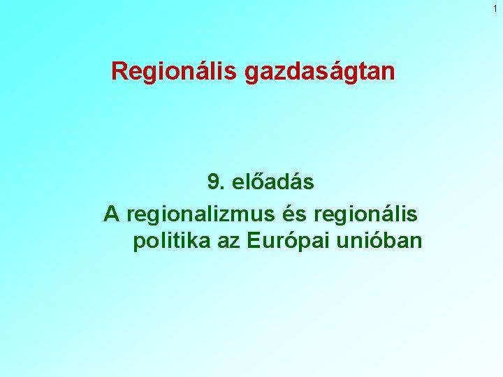 1 Regionális gazdaságtan 9. előadás A regionalizmus és regionális politika az Európai unióban
