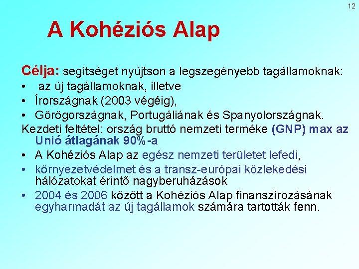 12 A Kohéziós Alap Célja: segítséget nyújtson a legszegényebb tagállamoknak: • az új tagállamoknak,
