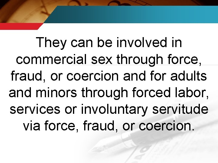 They can be involved in commercial sex through force, fraud, or coercion and for