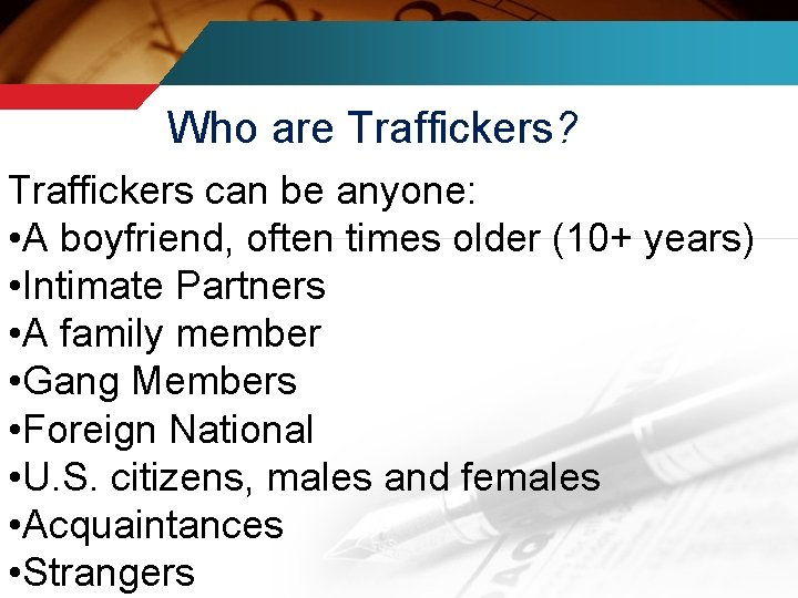Who are Traffickers? Traffickers can be anyone: • A boyfriend, often times older (10+