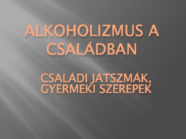 ALKOHOLIZMUS A CSALÁDBAN CSALÁDI JÁTSZMÁK, GYERMEKI SZEREPEK