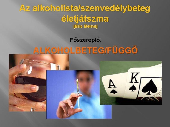 Az alkoholista/szenvedélybeteg életjátszma (Eric Berne) Főszereplő: ALKOHOLBETEG/FÜGGŐ