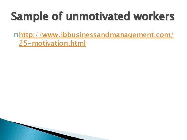 Sample of unmotivated workers � http: //www. ibbusinessandmanagement. com/ 25 -motivation. html