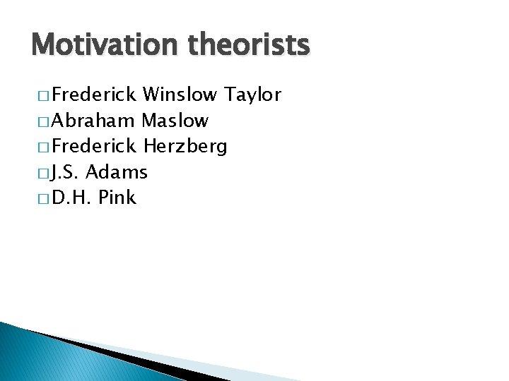 Motivation theorists � Frederick Winslow Taylor � Abraham Maslow � Frederick Herzberg � J.