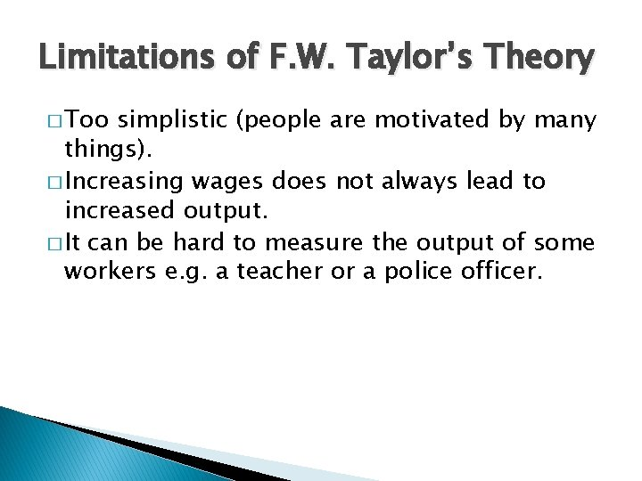 Limitations of F. W. Taylor's Theory � Too simplistic (people are motivated by many