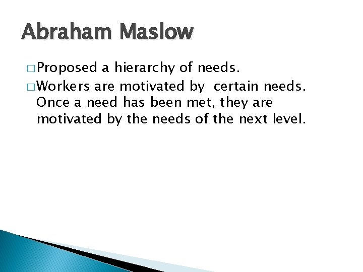 Abraham Maslow � Proposed a hierarchy of needs. � Workers are motivated by certain