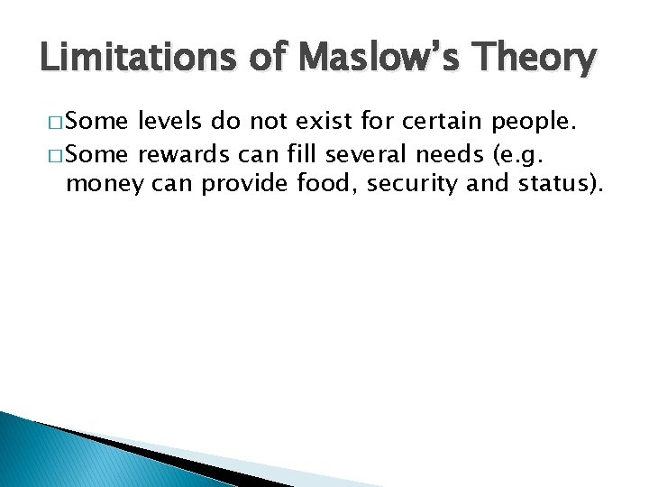 Limitations of Maslow's Theory � Some levels do not exist for certain people. �