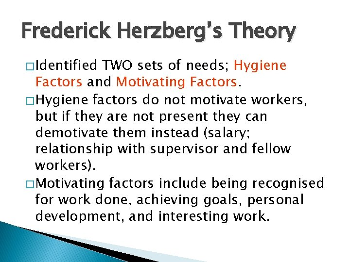 Frederick Herzberg's Theory � Identified TWO sets of needs; Hygiene Factors and Motivating Factors.