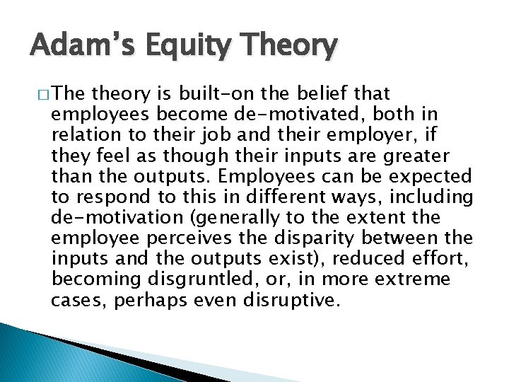 Adam's Equity Theory � The theory is built-on the belief that employees become de-motivated,
