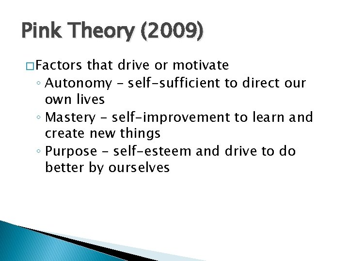 Pink Theory (2009) � Factors that drive or motivate ◦ Autonomy – self-sufficient to
