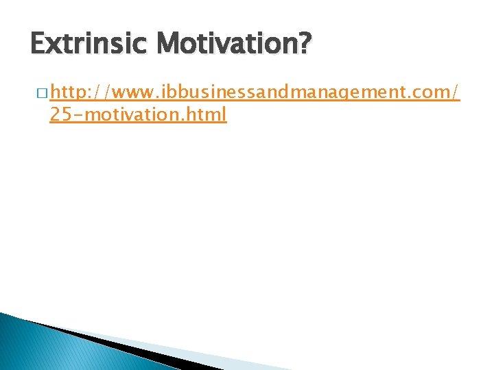 Extrinsic Motivation? � http: //www. ibbusinessandmanagement. com/ 25 -motivation. html