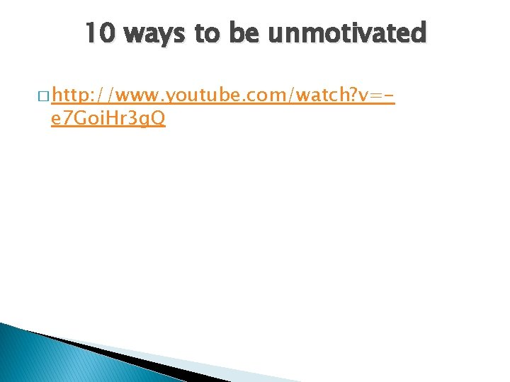 10 ways to be unmotivated � http: //www. youtube. com/watch? v=- e 7 Goi.