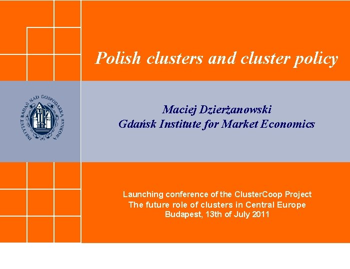 Polish clusters and cluster policy Maciej Dzierżanowski Gdańsk Institute for Market Economics Launching conference