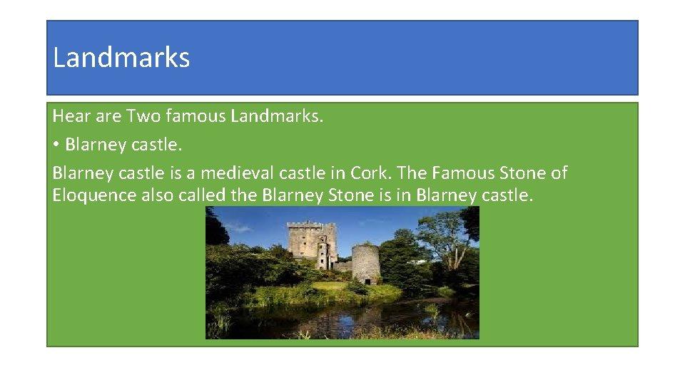 Landmarks Hear are Two famous Landmarks. • Blarney castle is a medieval castle in