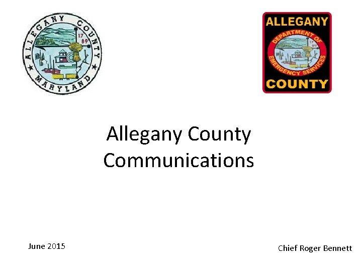 Allegany County Communications June 2015 Chief Roger Bennett