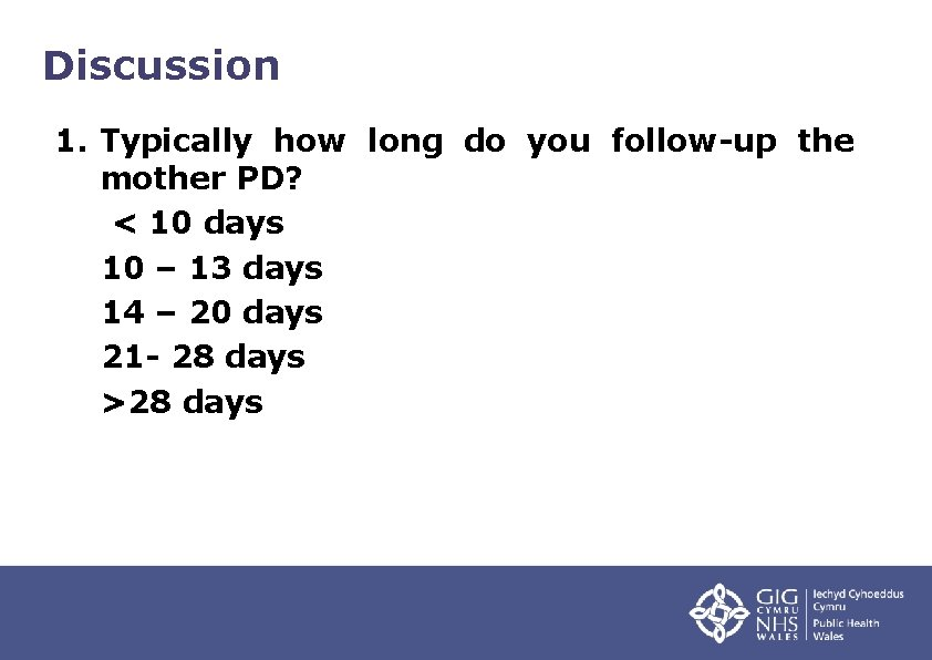 Discussion 1. Typically how long do you follow-up the mother PD? < 10 days